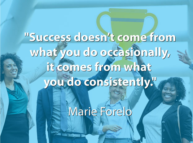 """Success doesn't come from what you do occasionally, it comes from what you do consistently."" Marie Forelo"